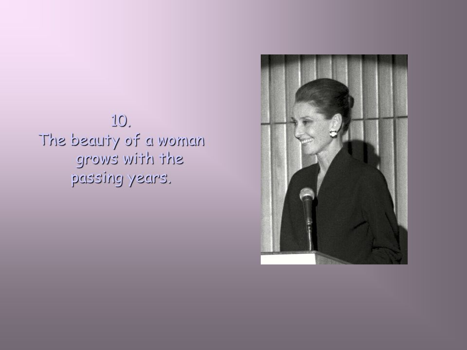 10. The beauty of a woman grows with the passing years.