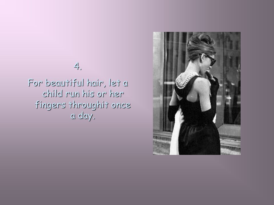 4. For beautiful hair, let a child run his or her fingers throughit once a day.