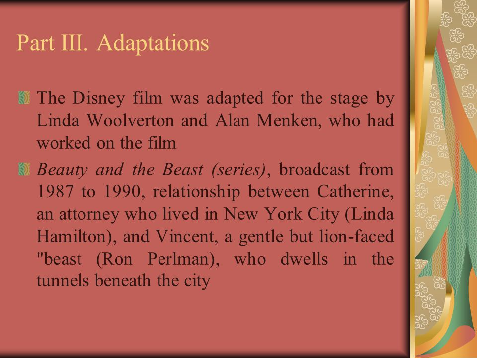 Part III. Adaptations The Disney film was adapted for the stage by Linda Woolverton and Alan Menken, who had worked on the film Beauty and the Beast (