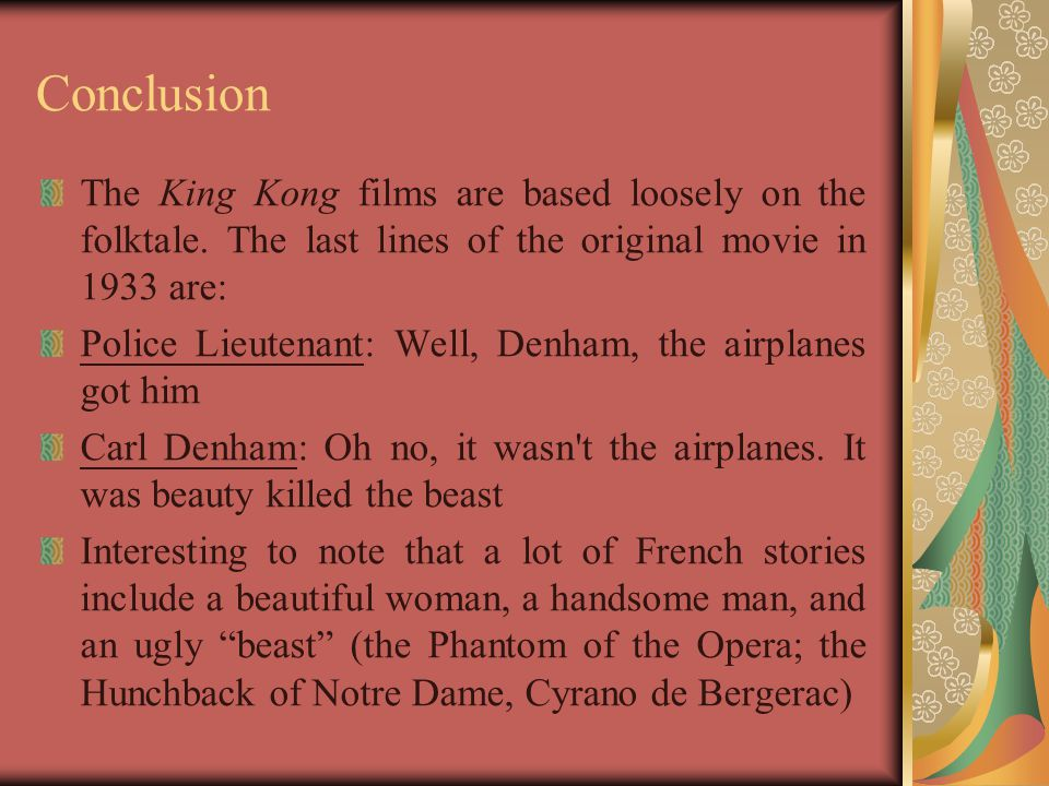 Conclusion The King Kong films are based loosely on the folktale. The last lines of the original movie in 1933 are: Police Lieutenant: Well, Denham, t
