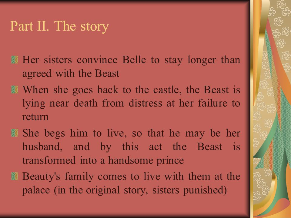 Part II. The story Her sisters convince Belle to stay longer than agreed with the Beast When she goes back to the castle, the Beast is lying near deat
