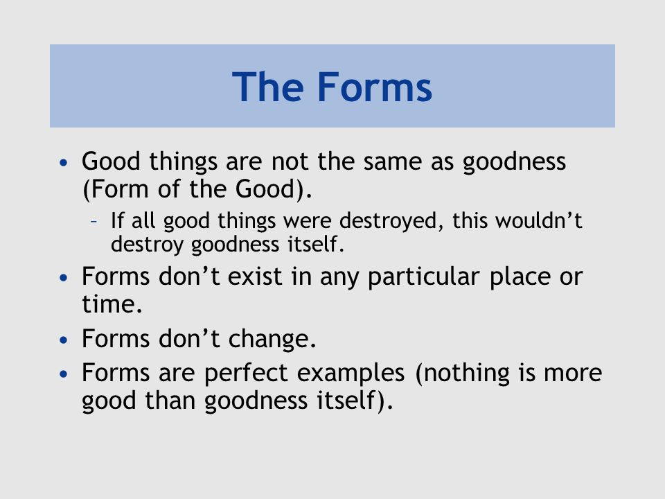 The Forms Good things are not the same as goodness (Form of the Good).