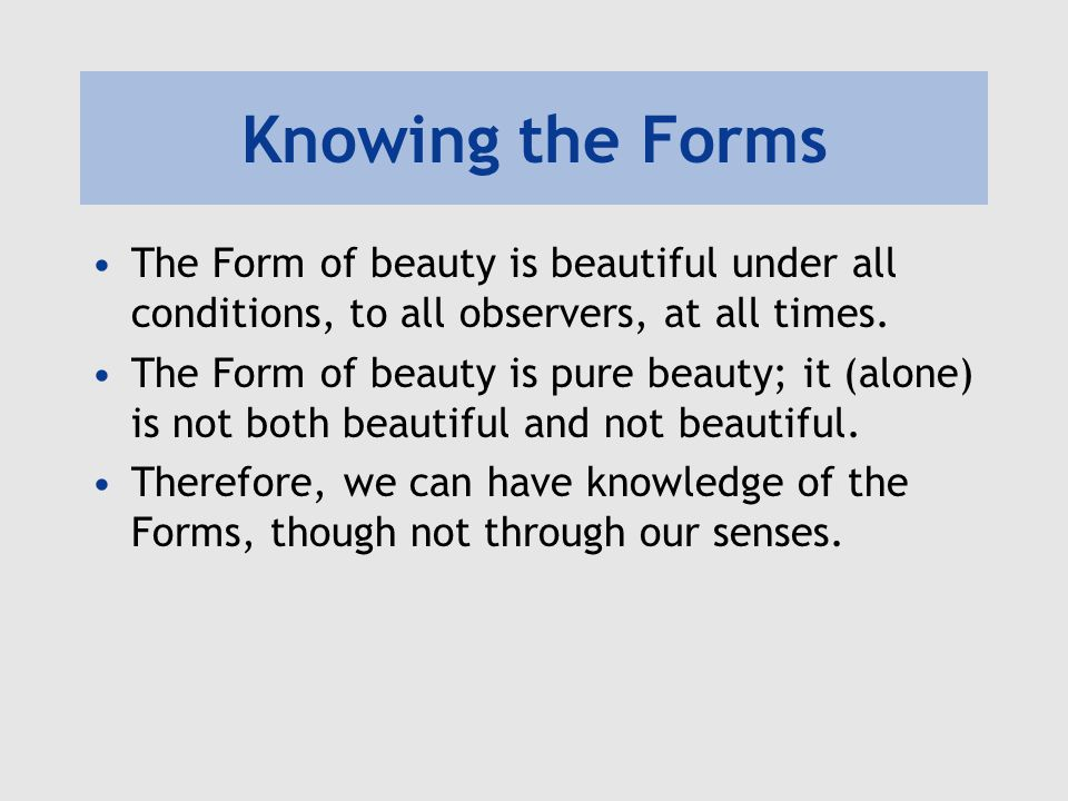 Knowing the Forms The Form of beauty is beautiful under all conditions, to all observers, at all times.