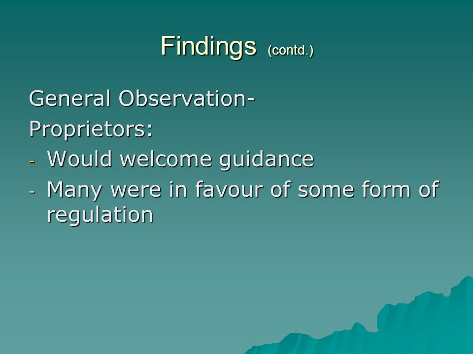 Findings (contd.) General Observation- Proprietors: - Would welcome guidance - Many were in favour of some form of regulation