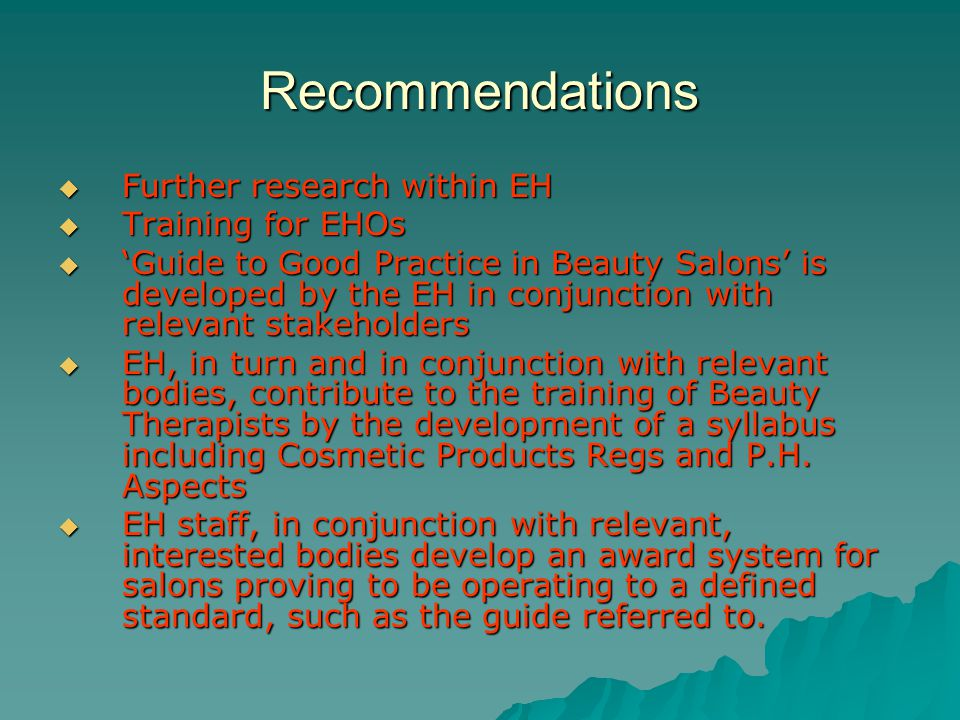 Recommendations Further research within EH Further research within EH Training for EHOs Training for EHOs Guide to Good Practice in Beauty Salons is developed by the EH in conjunction with relevant stakeholders Guide to Good Practice in Beauty Salons is developed by the EH in conjunction with relevant stakeholders EH, in turn and in conjunction with relevant bodies, contribute to the training of Beauty Therapists by the development of a syllabus including Cosmetic Products Regs and P.H.