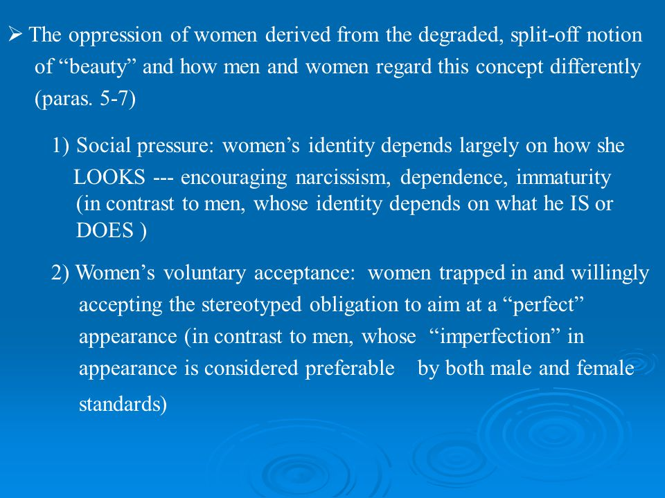The oppression of women derived from the degraded, split-off notion of beauty and how men and women regard this concept differently (paras. 5-7) 1)Soc