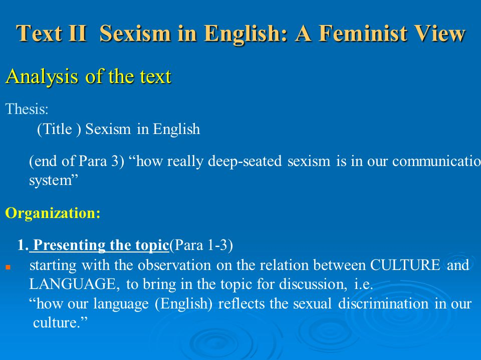 Text II Sexism in English: A Feminist View Analysis of the text Thesis: (Title ) Sexism in English (end of Para 3) how really deep-seated sexism is in