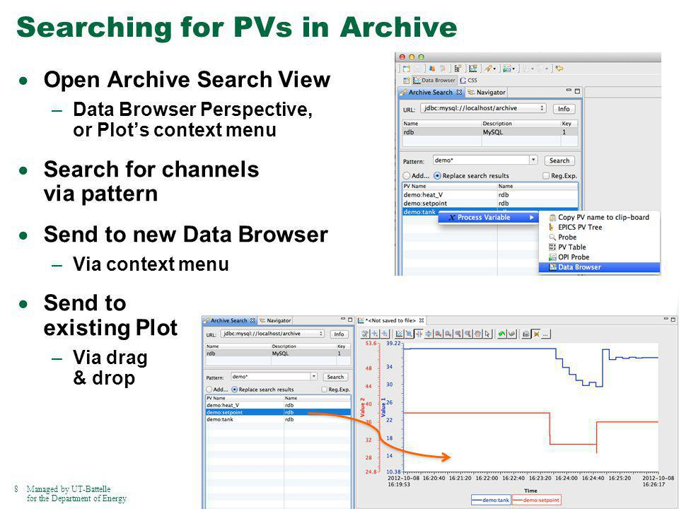8Managed by UT-Battelle for the Department of Energy Searching for PVs in Archive Open Archive Search View –Data Browser Perspective, or Plots context menu Search for channels via pattern Send to new Data Browser –Via context menu Send to existing Plot –Via drag & drop