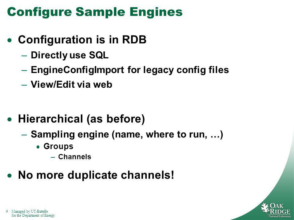 9Managed by UT-Battelle for the Department of Energy Configure Sample Engines Configuration is in RDB –Directly use SQL –EngineConfigImport for legacy config files –View/Edit via web Hierarchical (as before) –Sampling engine (name, where to run, …) Groups –Channels No more duplicate channels!