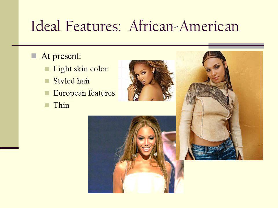 Ideal Features: African-American At present: Light skin color Styled hair European features Thin