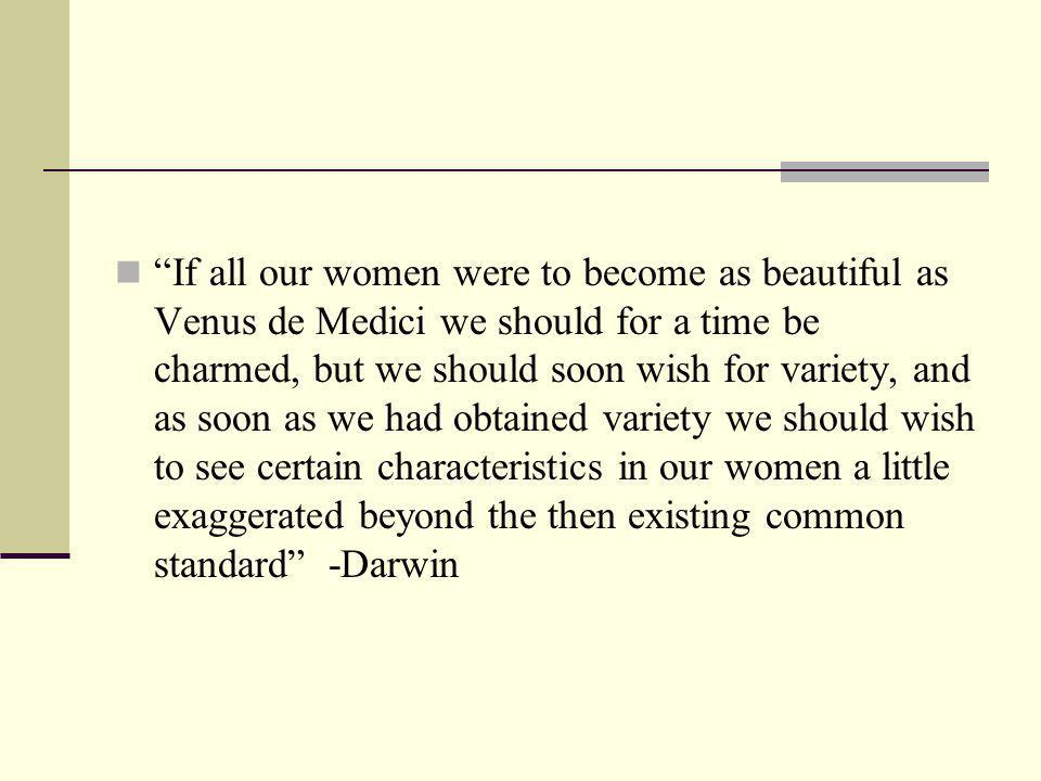 If all our women were to become as beautiful as Venus de Medici we should for a time be charmed, but we should soon wish for variety, and as soon as we had obtained variety we should wish to see certain characteristics in our women a little exaggerated beyond the then existing common standard -Darwin