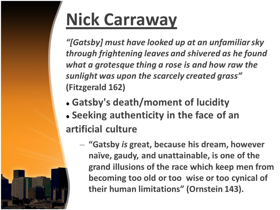Nick Carraway [Gatsby] must have looked up at an unfamiliar sky through frightening leaves and shivered as he found what a grotesque thing a rose is a