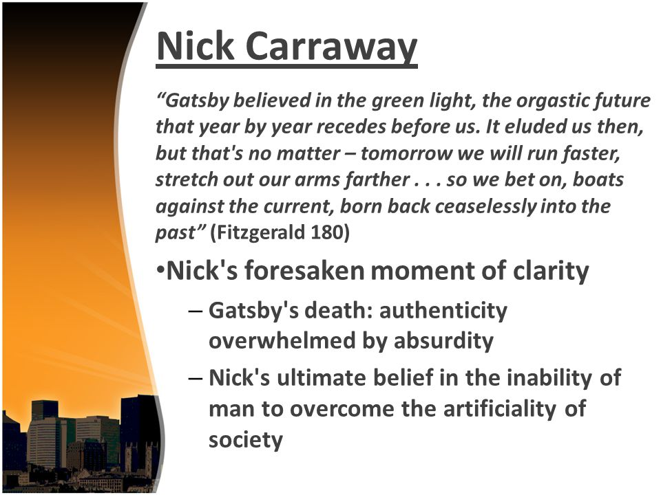 Nick Carraway Gatsby believed in the green light, the orgastic future that year by year recedes before us. It eluded us then, but that's no matter – t