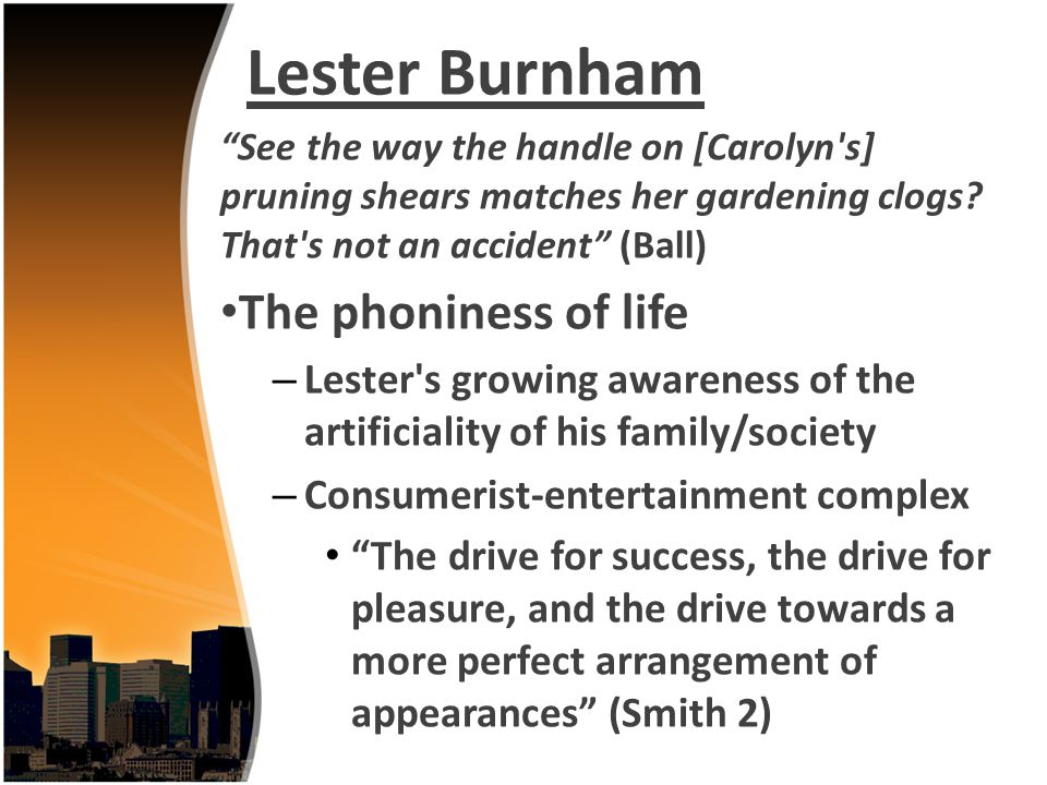 Lester Burnham See the way the handle on [Carolyn's] pruning shears matches her gardening clogs? That's not an accident (Ball) The phoniness of life –