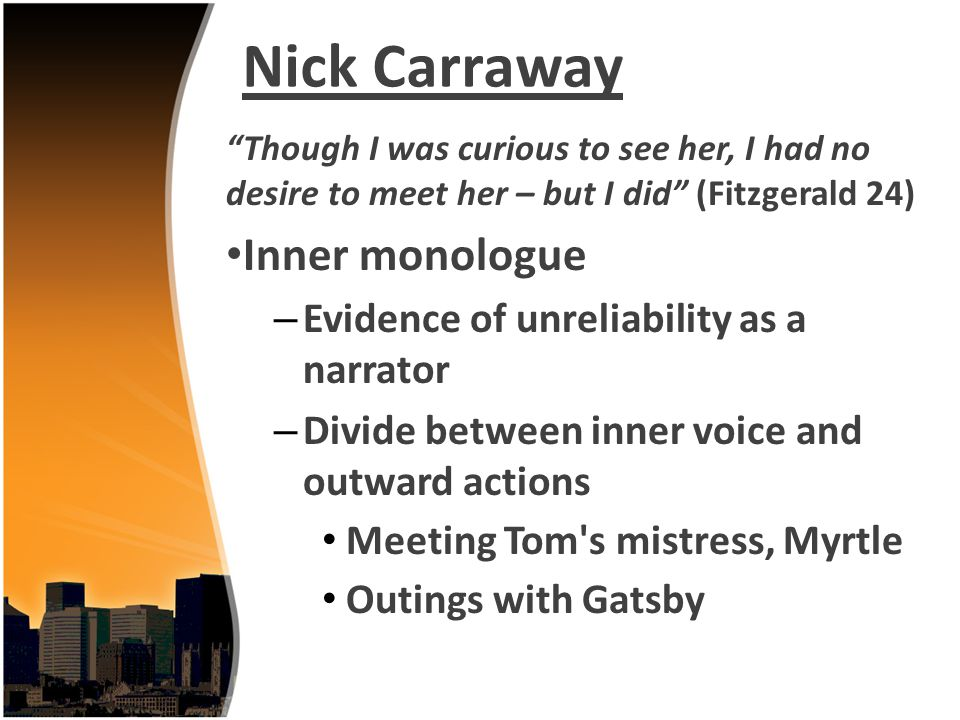 Nick Carraway Though I was curious to see her, I had no desire to meet her – but I did (Fitzgerald 24) Inner monologue – Evidence of unreliability as