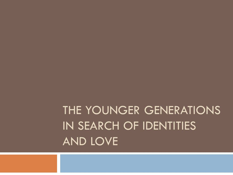 THE YOUNGER GENERATIONS IN SEARCH OF IDENTITIES AND LOVE