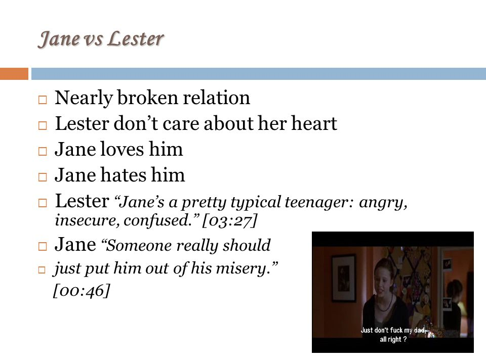 Jane vs Lester Nearly broken relation Lester dont care about her heart Jane loves him Jane hates him Lester Janes a pretty typical teenager: angry, insecure, confused.