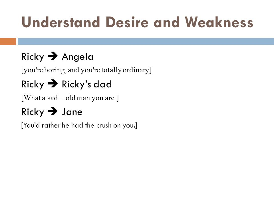 Understand Desire and Weakness Ricky Angela [you re boring, and you re totally ordinary] Ricky Rickys dad [What a sad…old man you are.] Ricky Jane [You d rather he had the crush on you.]