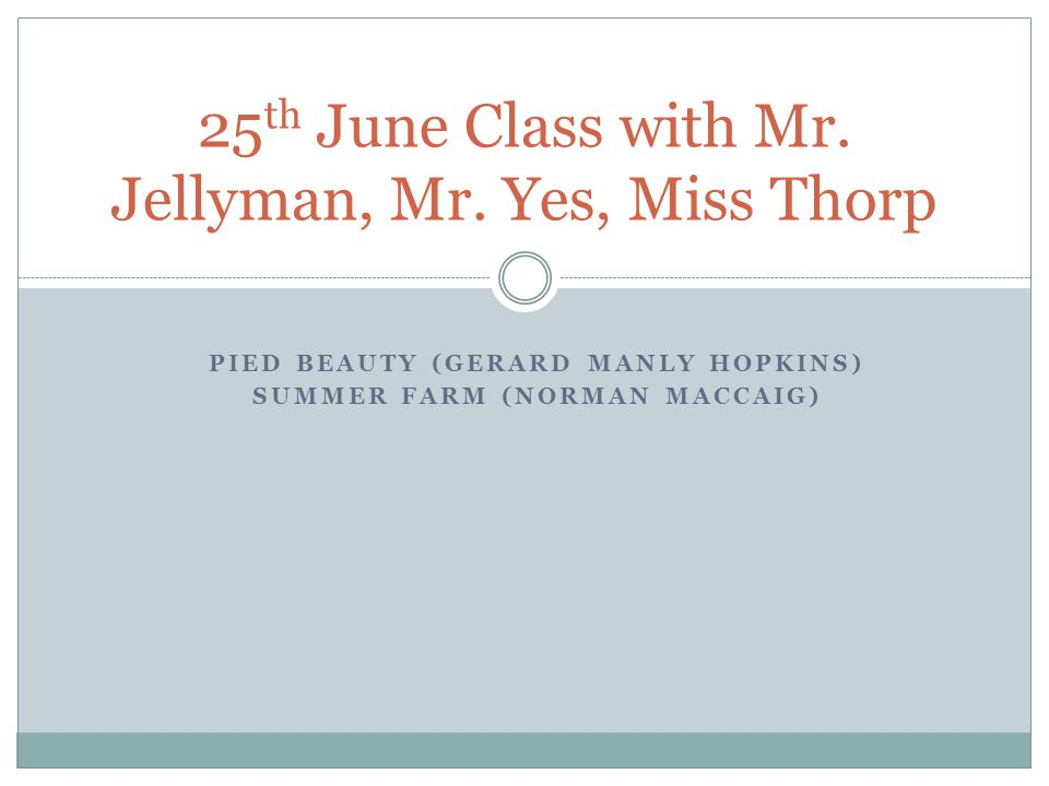 PIED BEAUTY (GERARD MANLY HOPKINS) SUMMER FARM (NORMAN MACCAIG) 25 th June Class with Mr. Jellyman, Mr. Yes, Miss Thorp