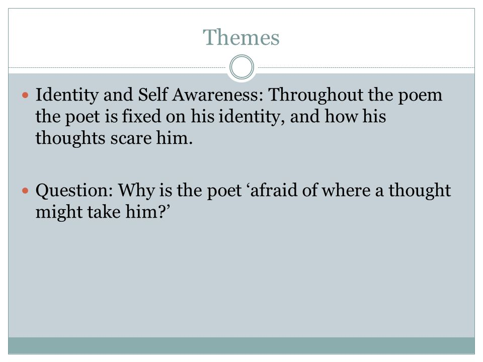 Themes Identity and Self Awareness: Throughout the poem the poet is fixed on his identity, and how his thoughts scare him. Question: Why is the poet a