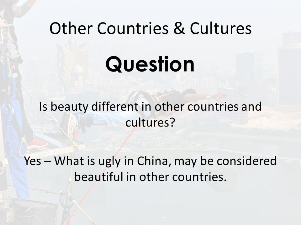 Other Countries & Cultures Is beauty different in other countries and cultures.