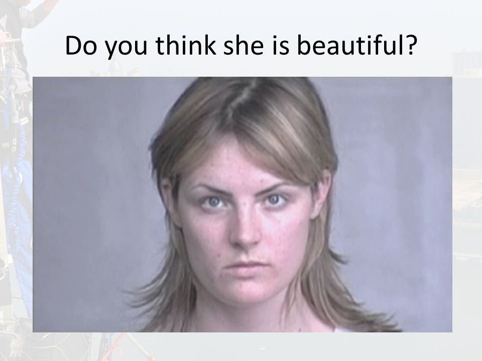 Do you think she is beautiful