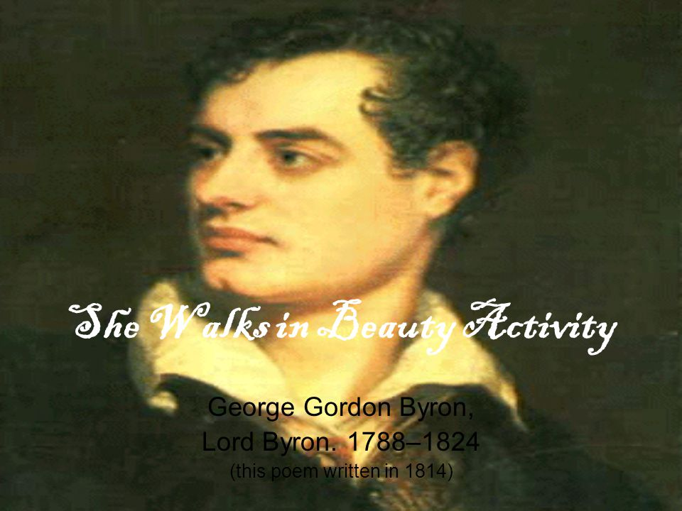 She Walks in Beauty Activity George Gordon Byron, Lord Byron. 1788–1824 (this poem written in 1814)