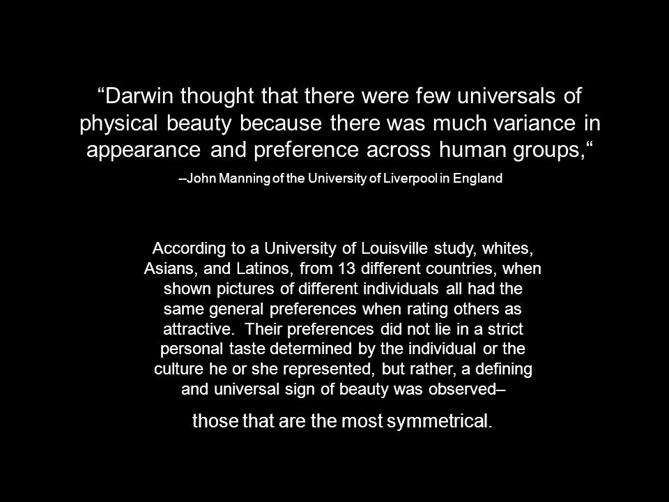 Darwin thought that there were few universals of physical beauty because there was much variance in appearance and preference across human groups, --J