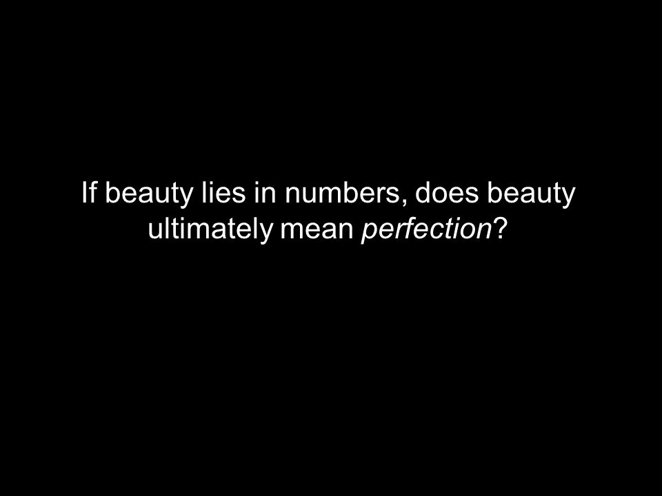 If beauty lies in numbers, does beauty ultimately mean perfection?
