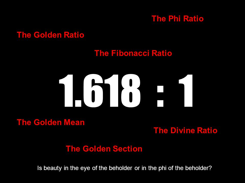 1.618 : 1 The Golden Ratio The Golden Mean The Golden Section The Divine Ratio The Fibonacci Ratio The Phi Ratio Is beauty in the eye of the beholder