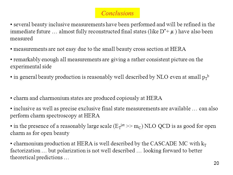 20 Conclusions several beauty inclusive measurements have been performed and will be refined in the immediate future … almost fully reconstructed final states (like D * + ) have also been measured measurements are not easy due to the small beauty cross section at HERA remarkably enough all measurements are giving a rather consistent picture on the experimental side in general beauty production is reasonably well described by NLO even at small p T b charm and charmonium states are produced copiously at HERA inclusive as well as precise exclusive final state measurements are available … can also perform charm spectroscopy at HERA in the presence of a reasonably large scale (E T jet >> m C ) NLO QCD is as good for open charm as for open beauty charmonium production at HERA is well described by the CASCADE MC with k T factorization … but polarization is not well described … looking forward to better theoretical predictions …
