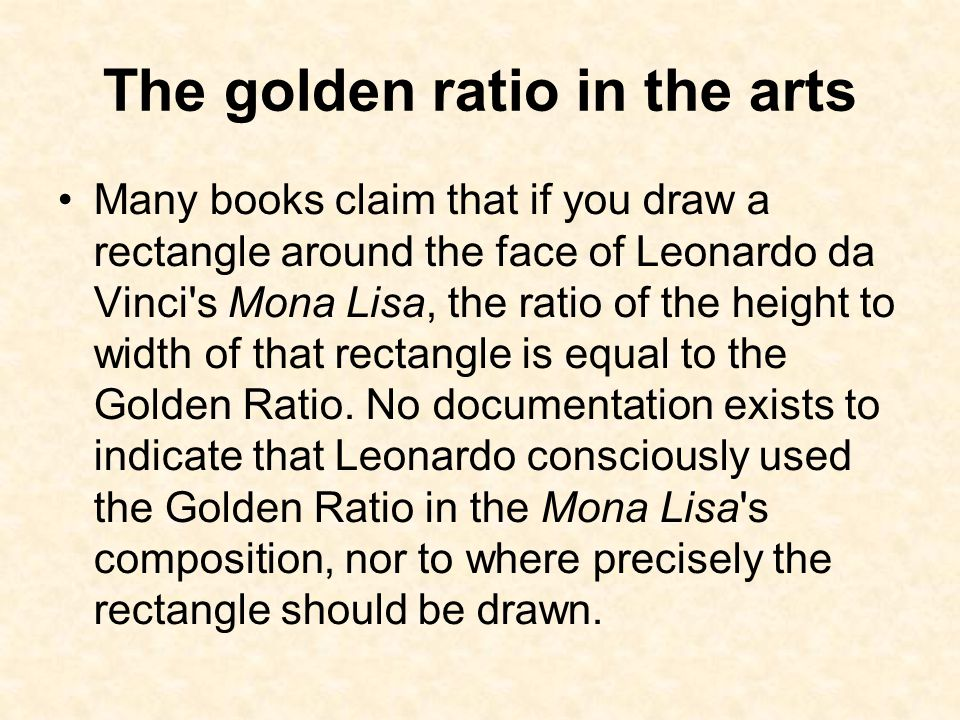 The golden ratio in the arts Many books claim that if you draw a rectangle around the face of Leonardo da Vinci s Mona Lisa, the ratio of the height to width of that rectangle is equal to the Golden Ratio.