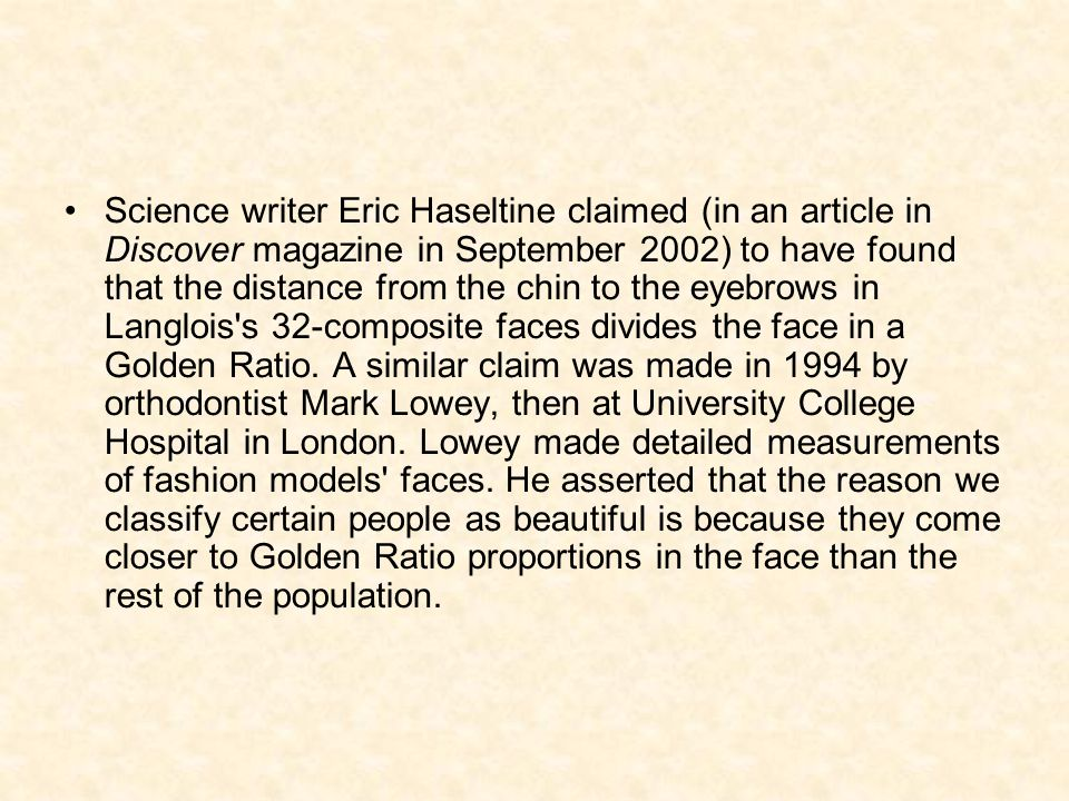Science writer Eric Haseltine claimed (in an article in Discover magazine in September 2002) to have found that the distance from the chin to the eyebrows in Langlois s 32-composite faces divides the face in a Golden Ratio.