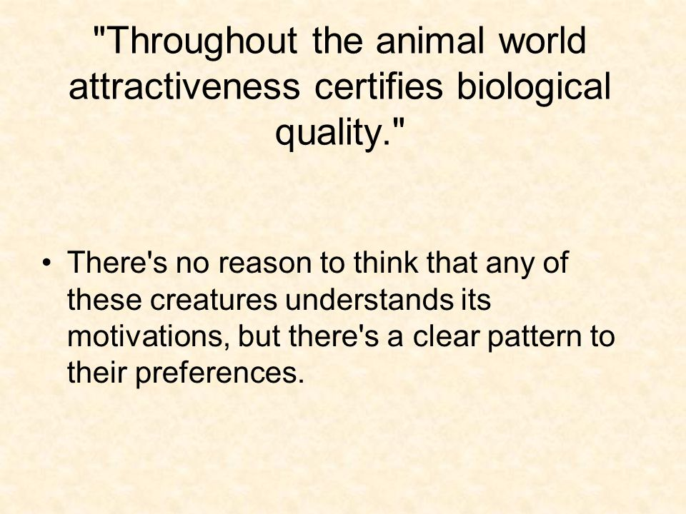 Throughout the animal world attractiveness certifies biological quality. There s no reason to think that any of these creatures understands its motivations, but there s a clear pattern to their preferences.