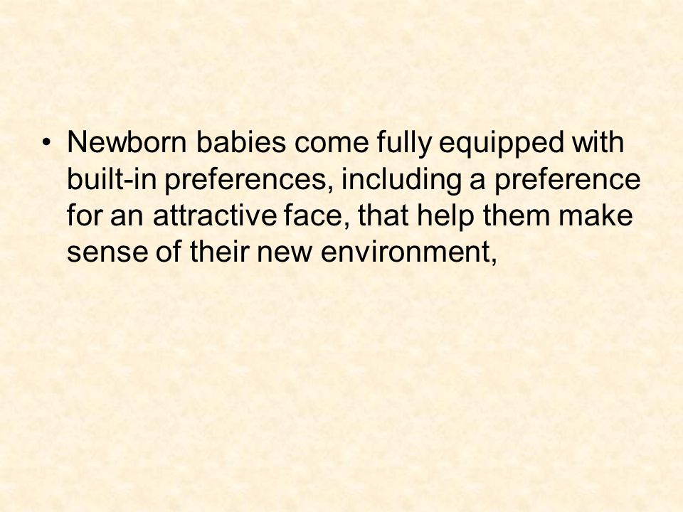 Newborn babies come fully equipped with built-in preferences, including a preference for an attractive face, that help them make sense of their new environment,