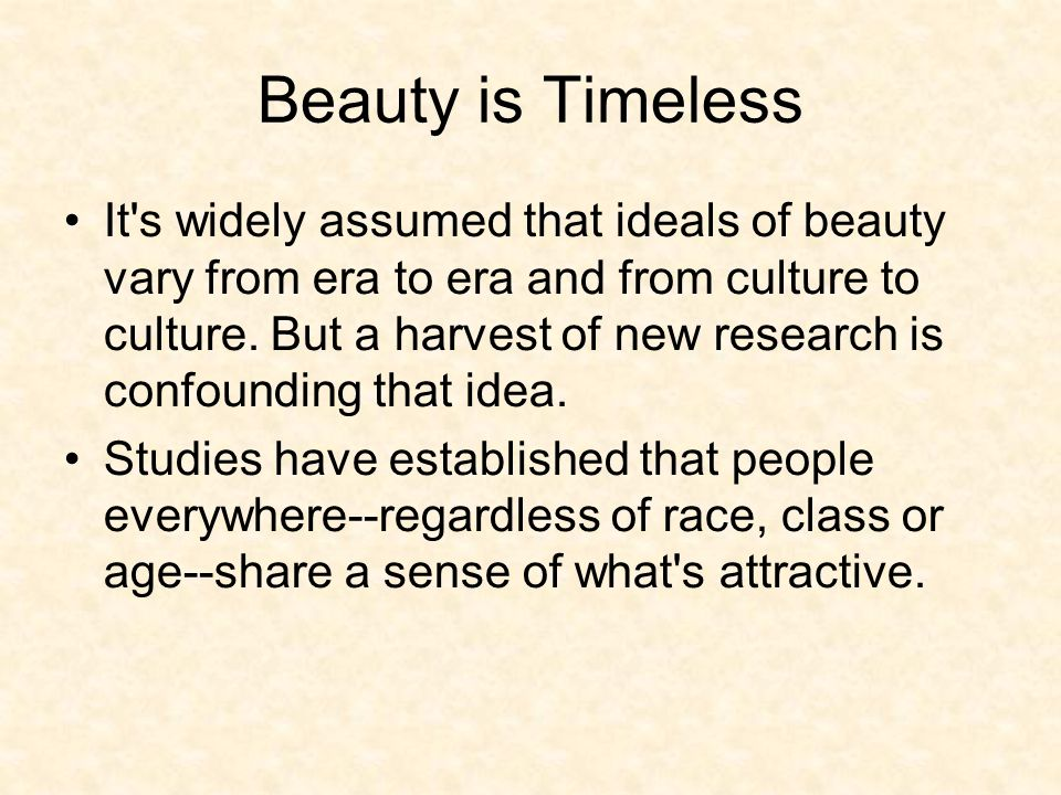 Beauty is Timeless It s widely assumed that ideals of beauty vary from era to era and from culture to culture.