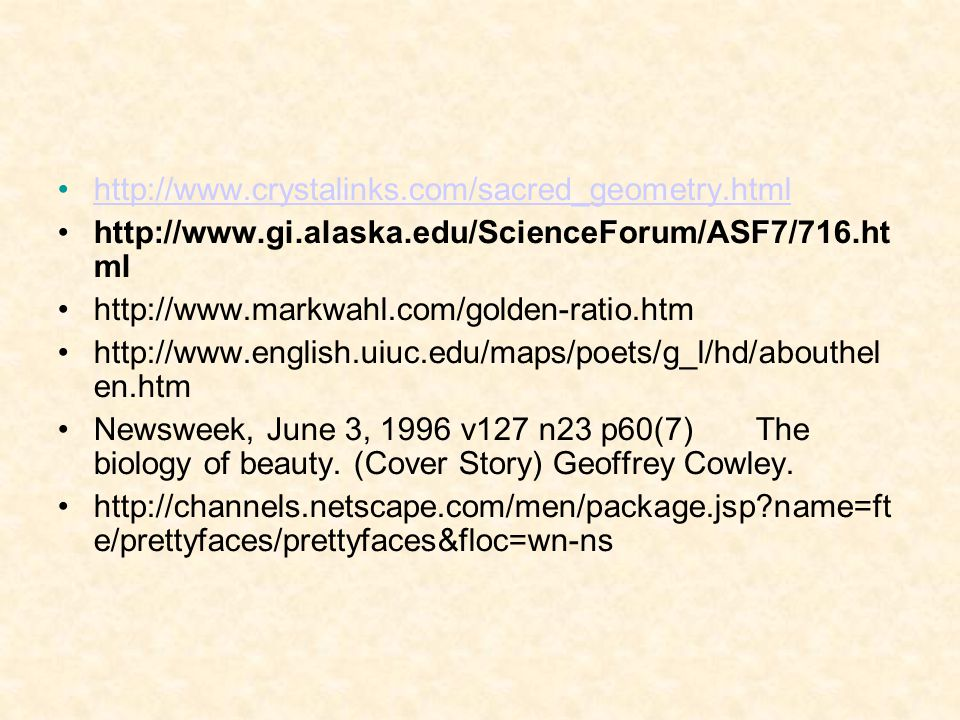 http://www.crystalinks.com/sacred_geometry.html http://www.gi.alaska.edu/ScienceForum/ASF7/716.ht ml http://www.markwahl.com/golden-ratio.htm http://www.english.uiuc.edu/maps/poets/g_l/hd/abouthel en.htm Newsweek, June 3, 1996 v127 n23 p60(7) The biology of beauty.