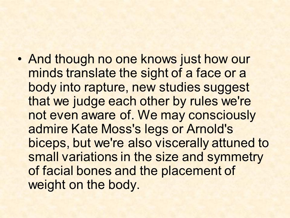 And though no one knows just how our minds translate the sight of a face or a body into rapture, new studies suggest that we judge each other by rules we re not even aware of.