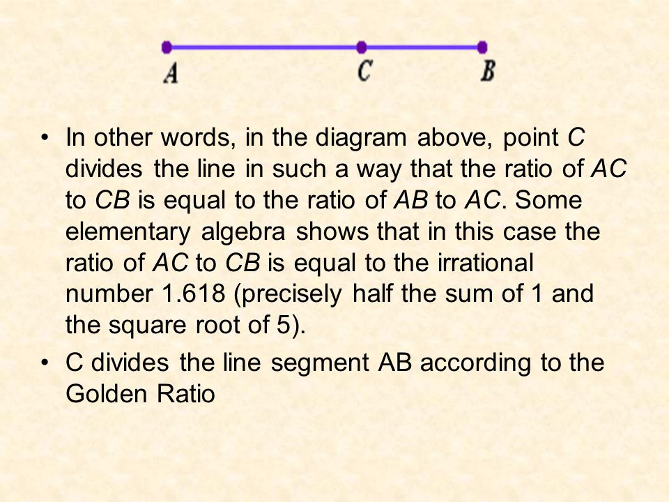 In other words, in the diagram above, point C divides the line in such a way that the ratio of AC to CB is equal to the ratio of AB to AC.