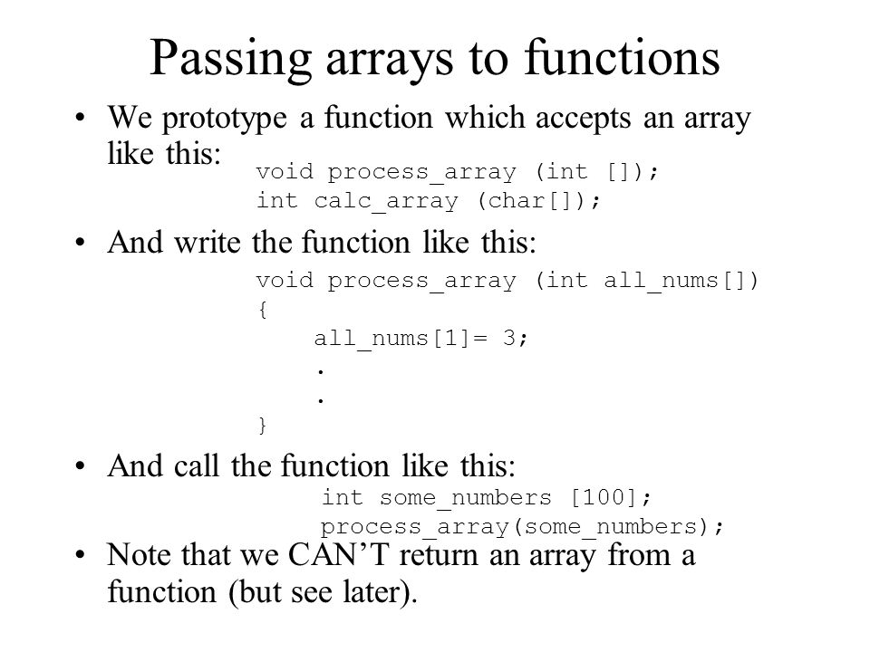 Passing arrays to functions We prototype a function which accepts an array like this: And write the function like this: And call the function like thi