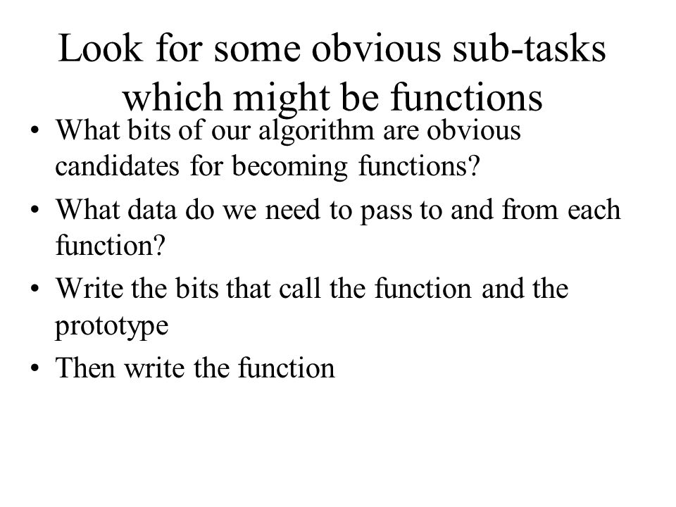 Look for some obvious sub-tasks which might be functions What bits of our algorithm are obvious candidates for becoming functions? What data do we nee