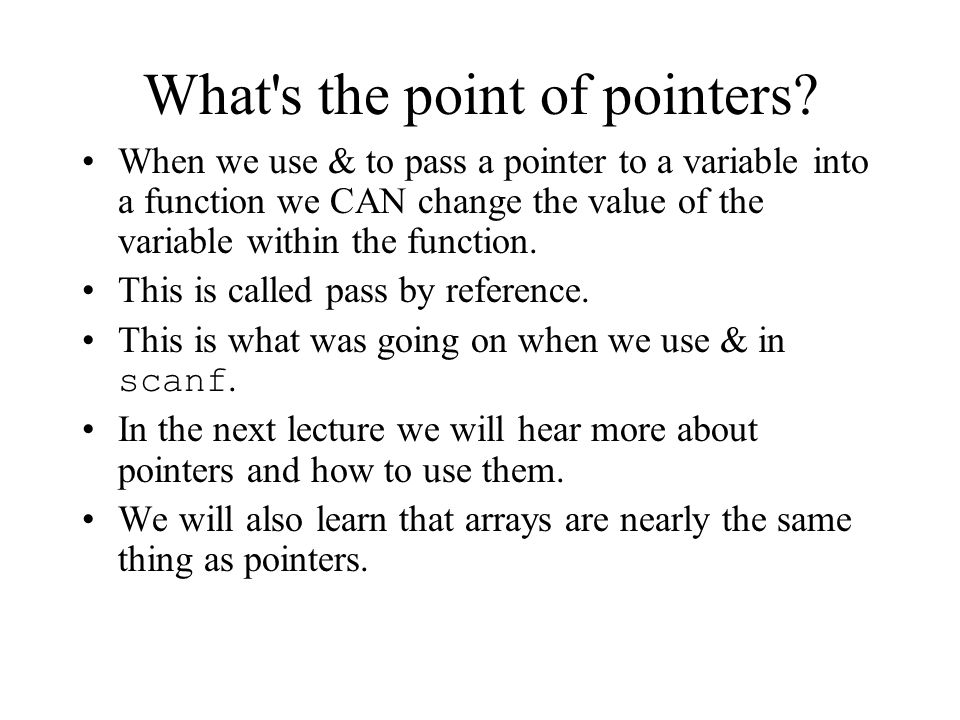 What's the point of pointers? When we use & to pass a pointer to a variable into a function we CAN change the value of the variable within the functio