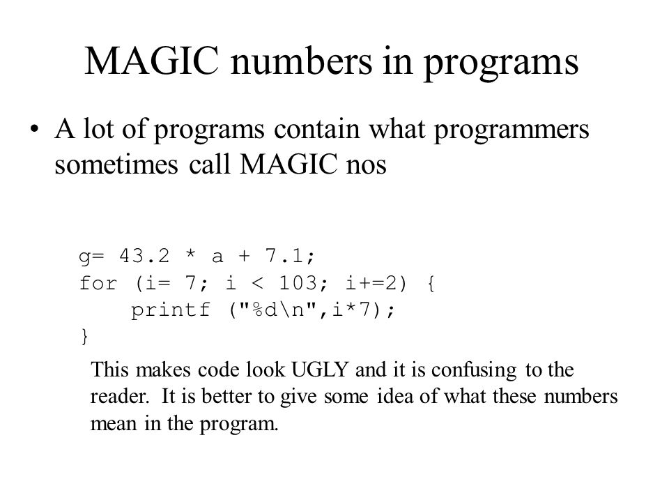 MAGIC numbers in programs A lot of programs contain what programmers sometimes call MAGIC nos g= 43.2 * a + 7.1; for (i= 7; i < 103; i+=2) { printf (