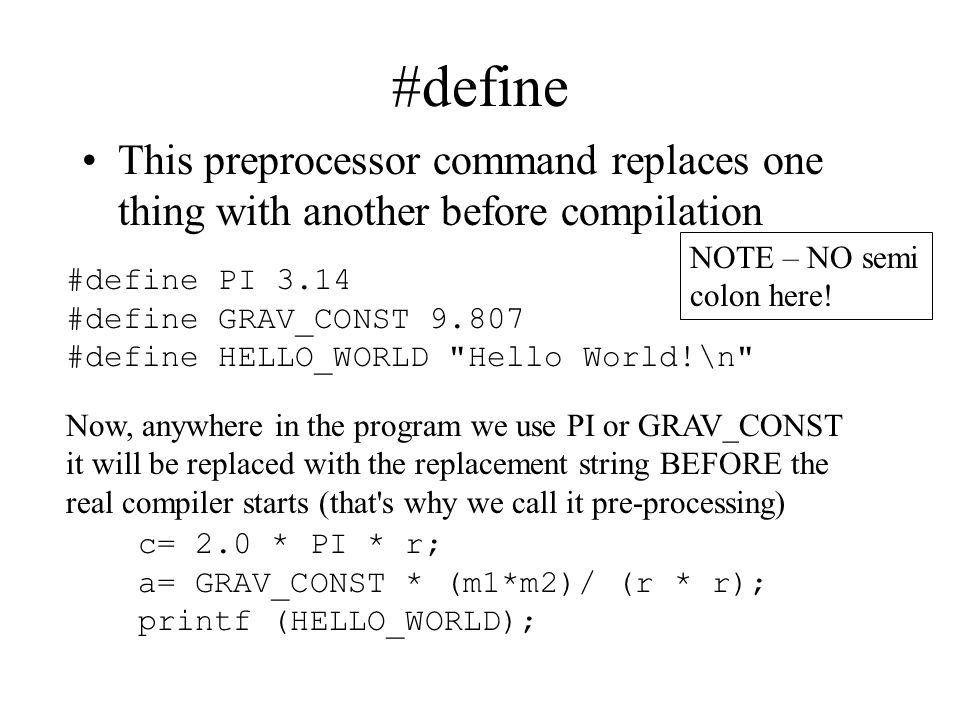 #define This preprocessor command replaces one thing with another before compilation #define PI 3.14 #define GRAV_CONST 9.807 #define HELLO_WORLD