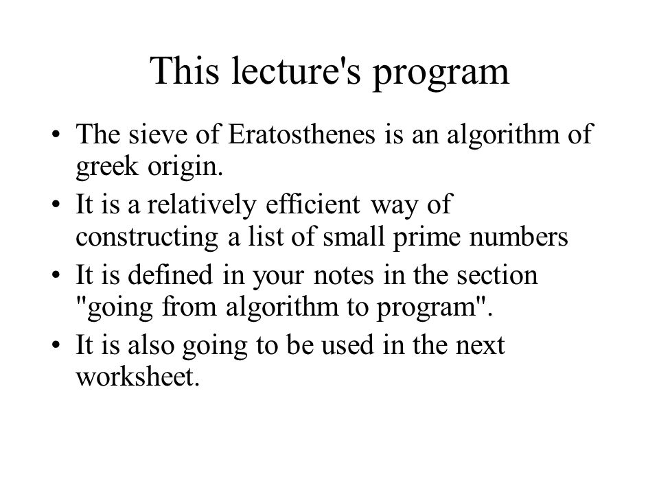 This lecture's program The sieve of Eratosthenes is an algorithm of greek origin. It is a relatively efficient way of constructing a list of small pri