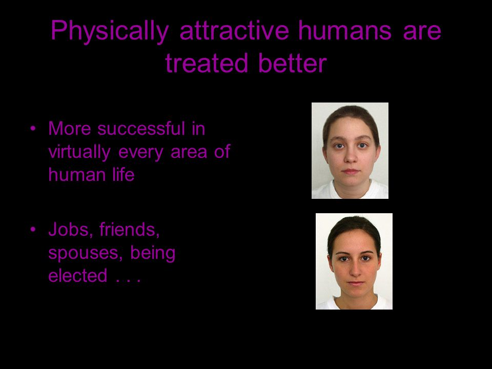 Physically attractive humans are treated better More successful in virtually every area of human life Jobs, friends, spouses, being elected...