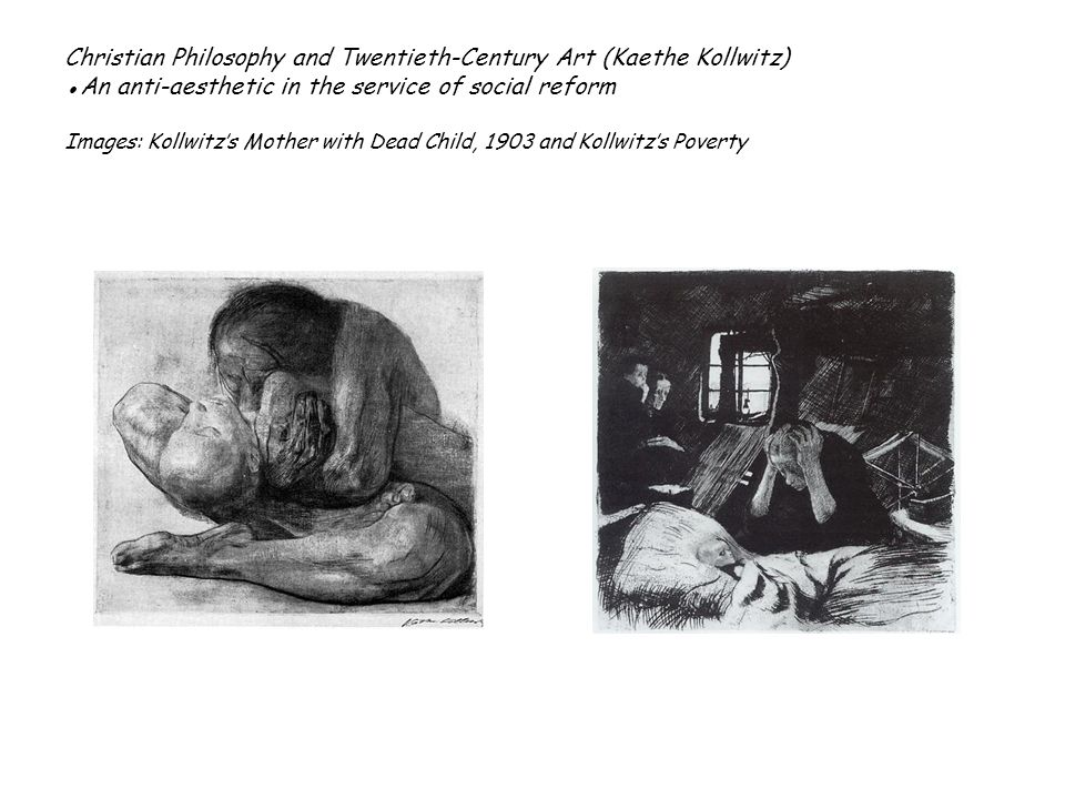 Christian Philosophy and Twentieth-Century Art (Kaethe Kollwitz) An anti-aesthetic in the service of social reform Images: Kollwitzs Mother with Dead Child, 1903 and Kollwitzs Poverty