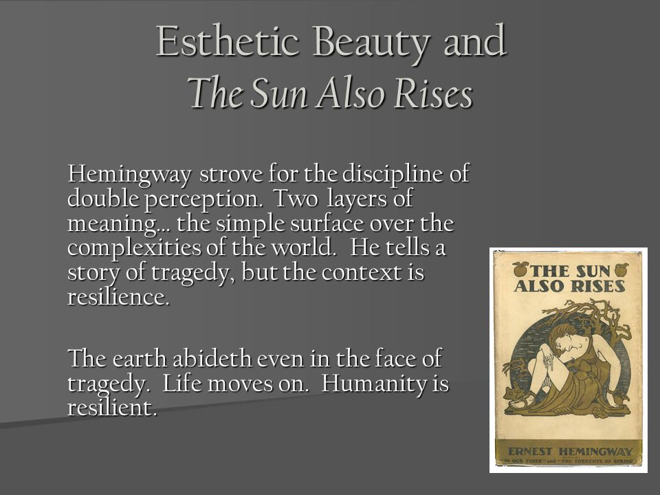 Esthetic Beauty and The Sun Also Rises Hemingway strove for the discipline of double perception. Two layers of meaning… the simple surface over the co