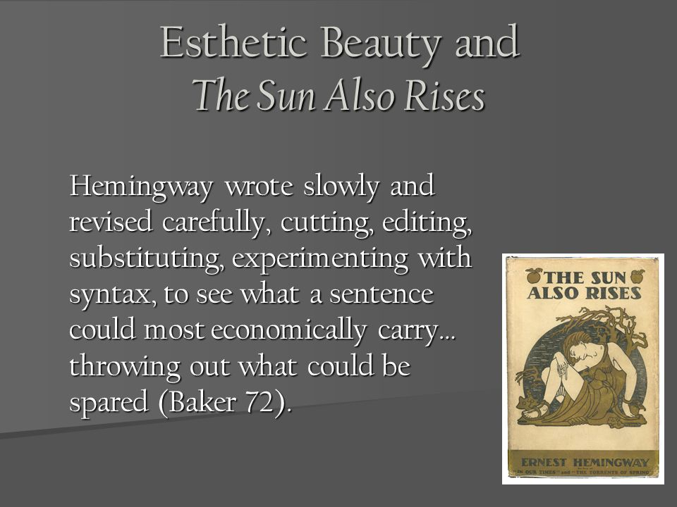 Esthetic Beauty and The Sun Also Rises Hemingway wrote slowly and revised carefully, cutting, editing, substituting, experimenting with syntax, to see what a sentence could most economically carry… throwing out what could be spared (Baker 72).