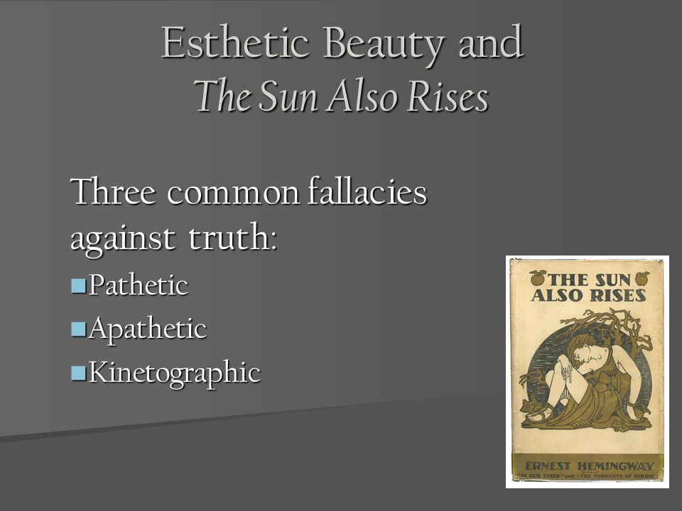 Esthetic Beauty and The Sun Also Rises Three common fallacies against truth: Pathetic Pathetic Apathetic Apathetic Kinetographic Kinetographic